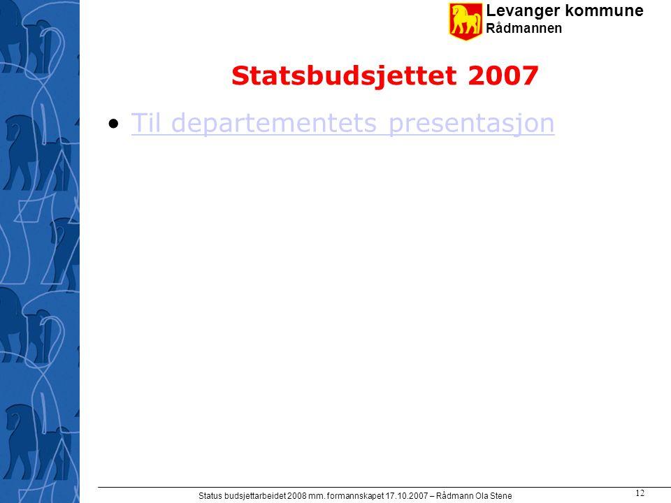 Levanger kommune Rådmannen Status budsjettarbeidet 2008 mm. formannskapet 17.10.2007 – Rådmann Ola Stene 12 Statsbudsjettet 2007 Til departementets pr