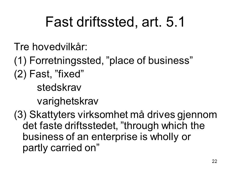 """22 Fast driftssted, art. 5.1 Tre hovedvilkår: (1) Forretningssted, """"place of business"""" (2) Fast, """"fixed"""" stedskrav varighetskrav (3) Skattyters virkso"""
