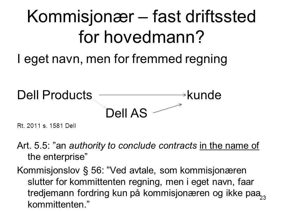 """23 Kommisjonær – fast driftssted for hovedmann? I eget navn, men for fremmed regning Dell Products kunde Dell AS Rt. 2011 s. 1581 Dell Art. 5.5: """"an a"""