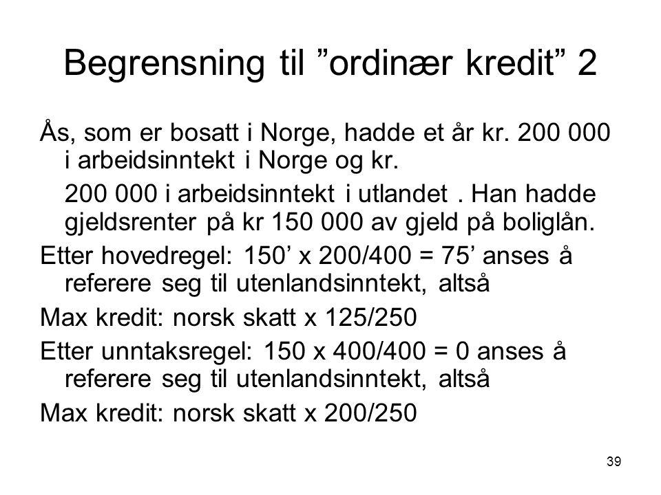 """39 Begrensning til """"ordinær kredit"""" 2 Ås, som er bosatt i Norge, hadde et år kr. 200 000 i arbeidsinntekt i Norge og kr. 200 000 i arbeidsinntekt i ut"""