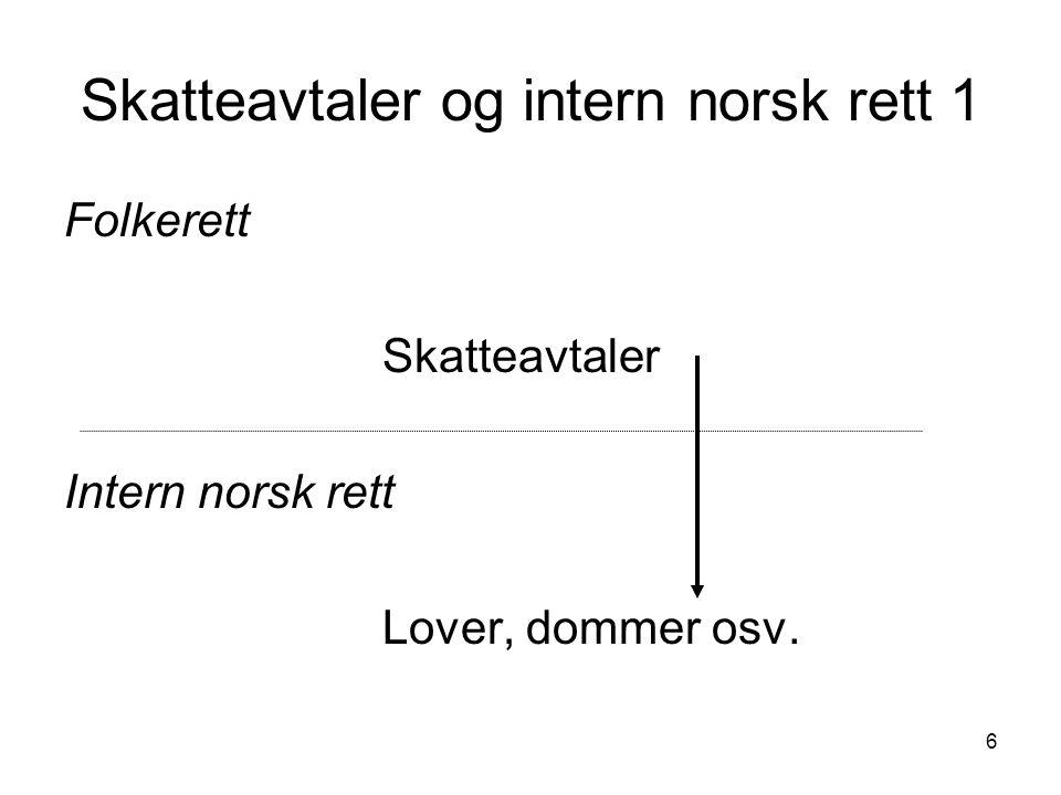 7 Skatteavtaler og intern norsk rett 2 Skatteavtalene - gir ikke hjemmel for skattlegging -gir regler om avkall på nasjonal beskatningsrett  Vilkår for skatteplikt i Norge: -Norsk intern rett gir hjemmel, og -Norge ikke gitt avkall på beskatningsrett i skatteavtale
