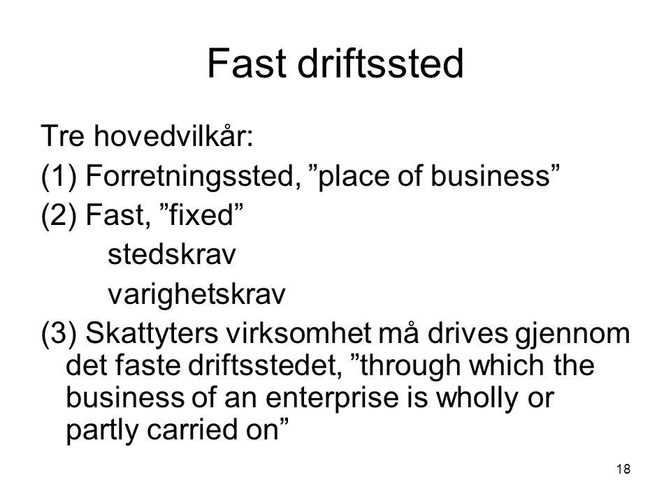 """18 Fast driftssted Tre hovedvilkår: (1) Forretningssted, """"place of business"""" (2) Fast, """"fixed"""" stedskrav varighetskrav (3) Skattyters virksomhet må dr"""