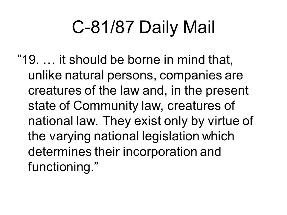 "C-81/87 Daily Mail ""19. … it should be borne in mind that, unlike natural persons, companies are creatures of the law and, in the present state of Com"