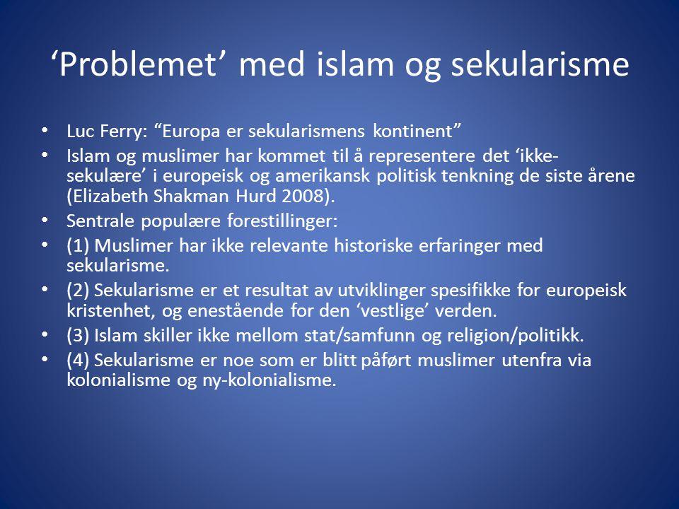 'Problemet' med islam og sekularisme Luc Ferry: Europa er sekularismens kontinent Islam og muslimer har kommet til å representere det 'ikke- sekulære' i europeisk og amerikansk politisk tenkning de siste årene (Elizabeth Shakman Hurd 2008).
