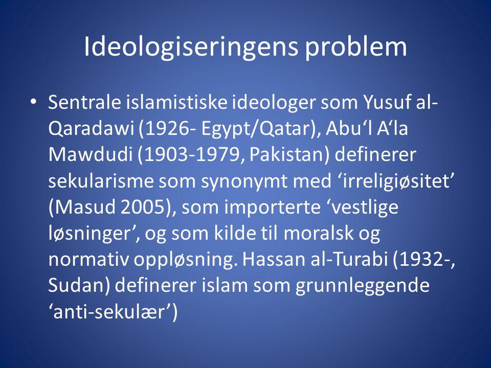 Ideologiseringens problem Sentrale islamistiske ideologer som Yusuf al- Qaradawi (1926- Egypt/Qatar), Abu'l A'la Mawdudi (1903-1979, Pakistan) definerer sekularisme som synonymt med 'irreligiøsitet' (Masud 2005), som importerte 'vestlige løsninger', og som kilde til moralsk og normativ oppløsning.