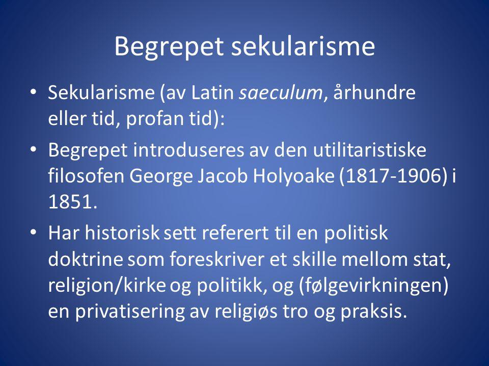 Begrepet sekularisme Sekularisme (av Latin saeculum, århundre eller tid, profan tid): Begrepet introduseres av den utilitaristiske filosofen George Jacob Holyoake (1817-1906) i 1851.