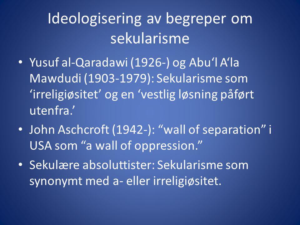 Ideologisering av begreper om sekularisme Yusuf al-Qaradawi (1926-) og Abu'l A'la Mawdudi (1903-1979): Sekularisme som 'irreligiøsitet' og en 'vestlig løsning påført utenfra.' John Aschcroft (1942-): wall of separation i USA som a wall of oppression. Sekulære absoluttister: Sekularisme som synonymt med a- eller irreligiøsitet.