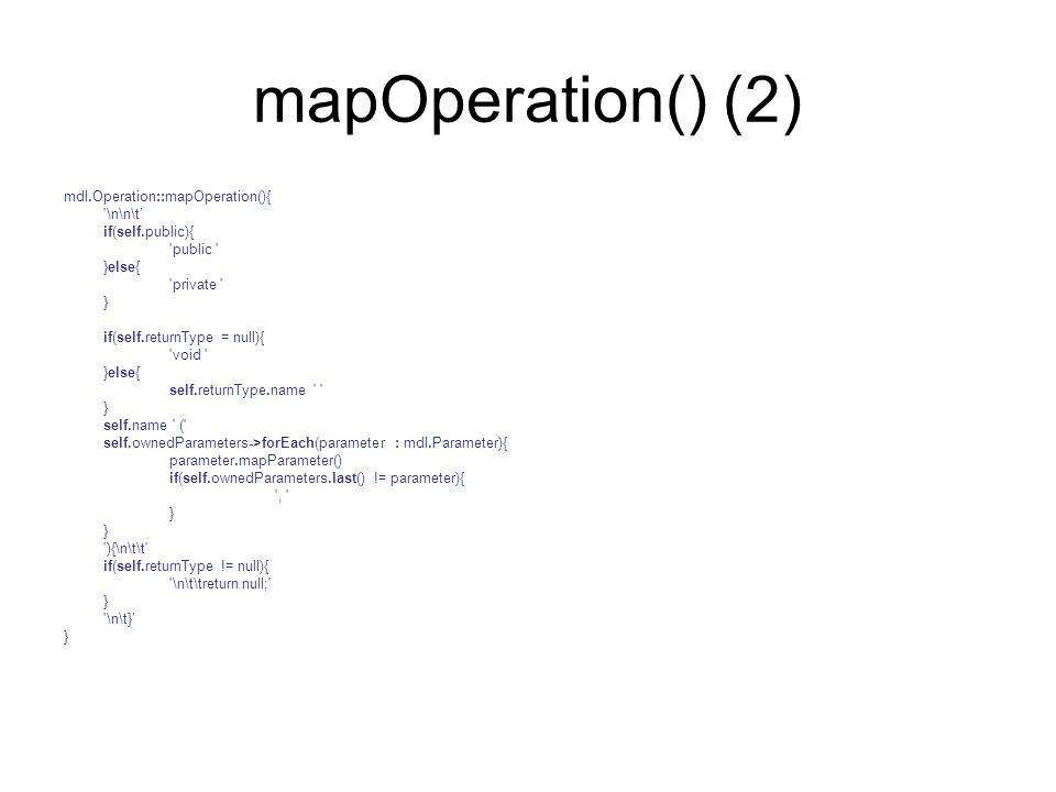 mapOperation() (2) mdl.Operation::mapOperation(){ '\n\n\t' if(self.public){ 'public ' }else{ 'private ' } if(self.returnType = null){ 'void ' }else{ s