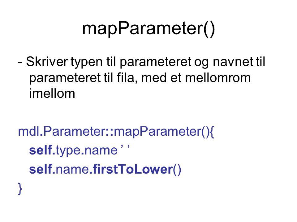 mapParameter() - Skriver typen til parameteret og navnet til parameteret til fila, med et mellomrom imellom mdl.Parameter::mapParameter(){ self.type.name ' ' self.name.firstToLower() }