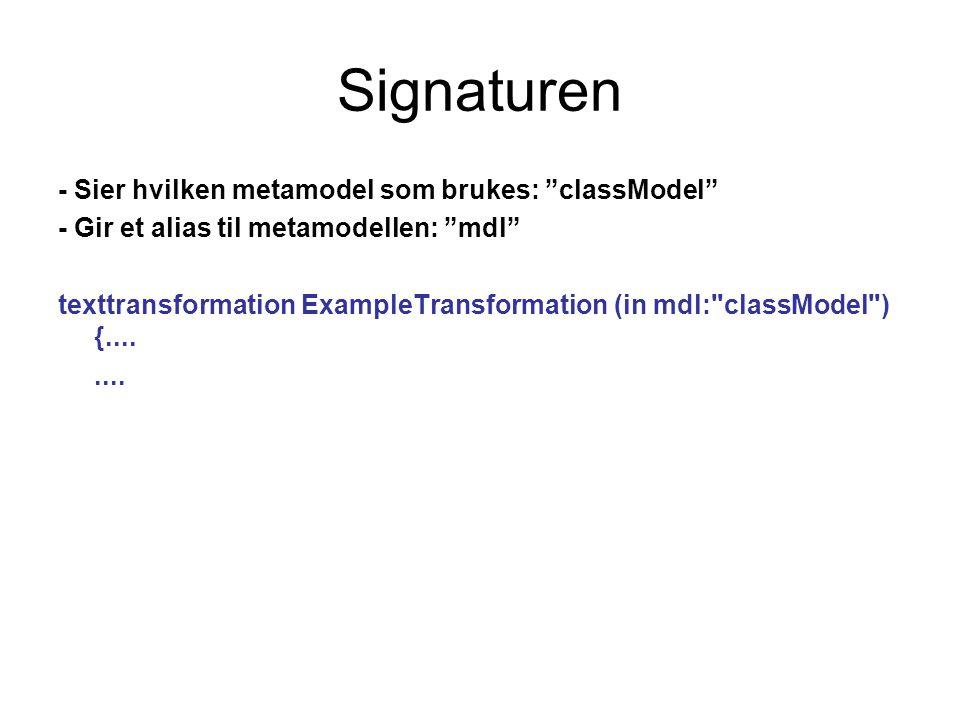 Signaturen - Sier hvilken metamodel som brukes: classModel - Gir et alias til metamodellen: mdl texttransformation ExampleTransformation (in mdl: classModel ) {........