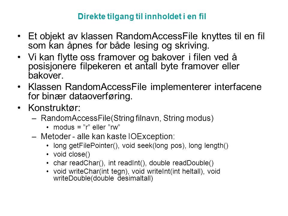 Eksempel import java.io.*; class DirekteTilgFil { public static void main(String[] args) throws IOException { RandomAccessFile fil = new RandomAccessFile( Direktefil.dat , rw ); /* Skriver 10 heltall til filen */ for (int i = 0; i < 10; i++) fil.writeInt(i); long fillengde = fil.length(); System.out.println( Filen har lengde: + fillengde); /* * Flytter filpekeren til tall nr 7, leser det, * ganger det med 10, og skriver det tilbake igjen */ fil.seek(6 * 4); // flytter forbi 6 tall, hver på 4 byte int tall = fil.readInt(); tall *= 10; fil.seek(6 * 4); // flytter filpekeren tilbake fil.writeInt(tall); /* Leser hele filen */ fil.seek(0); // flytter til begynnelsen av filen try { while (true) { // stopper når EOFException kastes int t = fil.readInt(); System.out.println(t); } catch (EOFException e) { } fil.close(); } /* Utskrift Filen har lengde: 40 0 1 2 3 4 5 60 7 8 9 */ 0123456789 for (int i = 0; i < 10; i++) fil.writeInt(i); fil.seek(6 * 4); fil.readInt(tall) 2 3 1