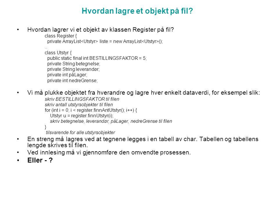 Hvordan lagre et objekt på fil. Hvordan lagrer vi et objekt av klassen Register på fil.