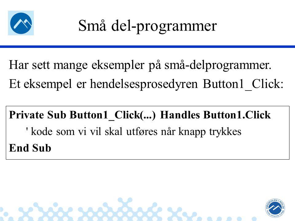 Jæger: Robuste og sikre systemer Små del-programmer Private Sub Button1_Click(...) Handles Button1.Click kode som vi vil skal utføres når knapp trykkes End Sub Har sett mange eksempler på små-delprogrammer.