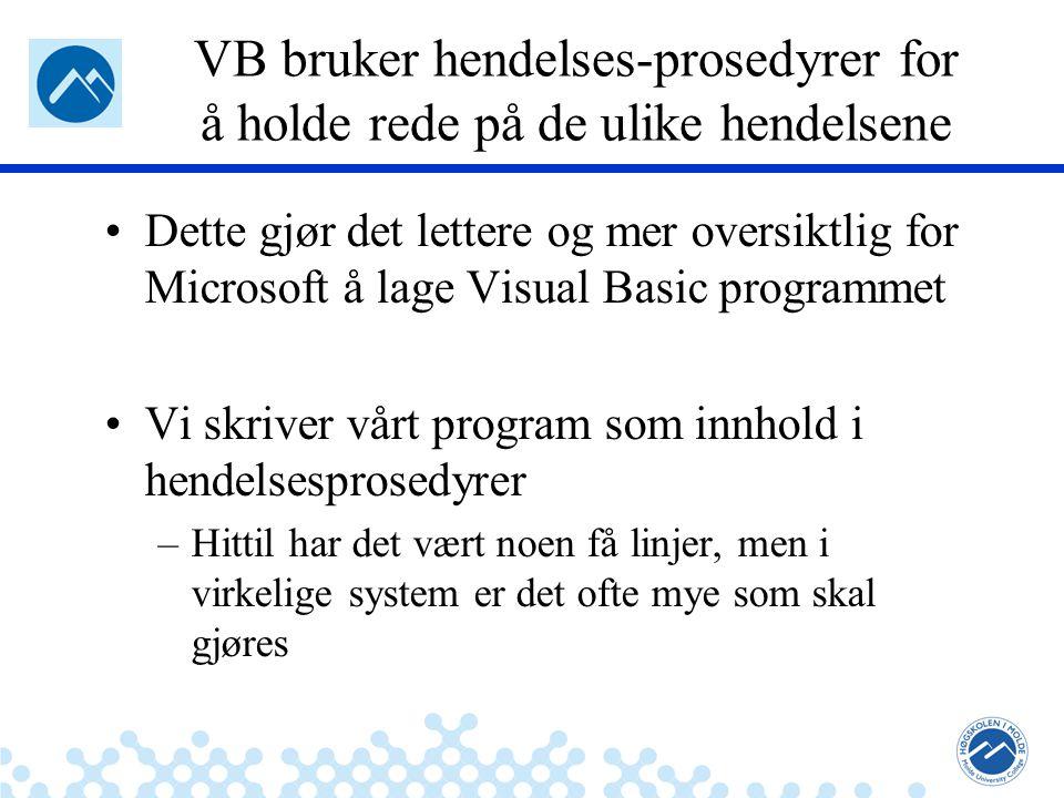 Jæger: Robuste og sikre systemer VB bruker hendelses-prosedyrer for å holde rede på de ulike hendelsene Dette gjør det lettere og mer oversiktlig for Microsoft å lage Visual Basic programmet Vi skriver vårt program som innhold i hendelsesprosedyrer –Hittil har det vært noen få linjer, men i virkelige system er det ofte mye som skal gjøres