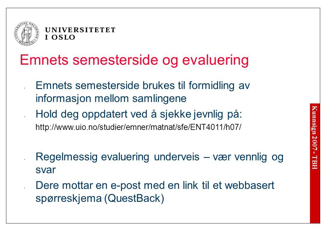 Kunnsign 2007 - TBH Emnets semesterside og evaluering Emnets semesterside brukes til formidling av informasjon mellom samlingene Hold deg oppdatert ved å sjekke jevnlig på: http://www.uio.no/studier/emner/matnat/sfe/ENT4011/h07/ Regelmessig evaluering underveis – vær vennlig og svar Dere mottar en e-post med en link til et webbasert spørreskjema (QuestBack)
