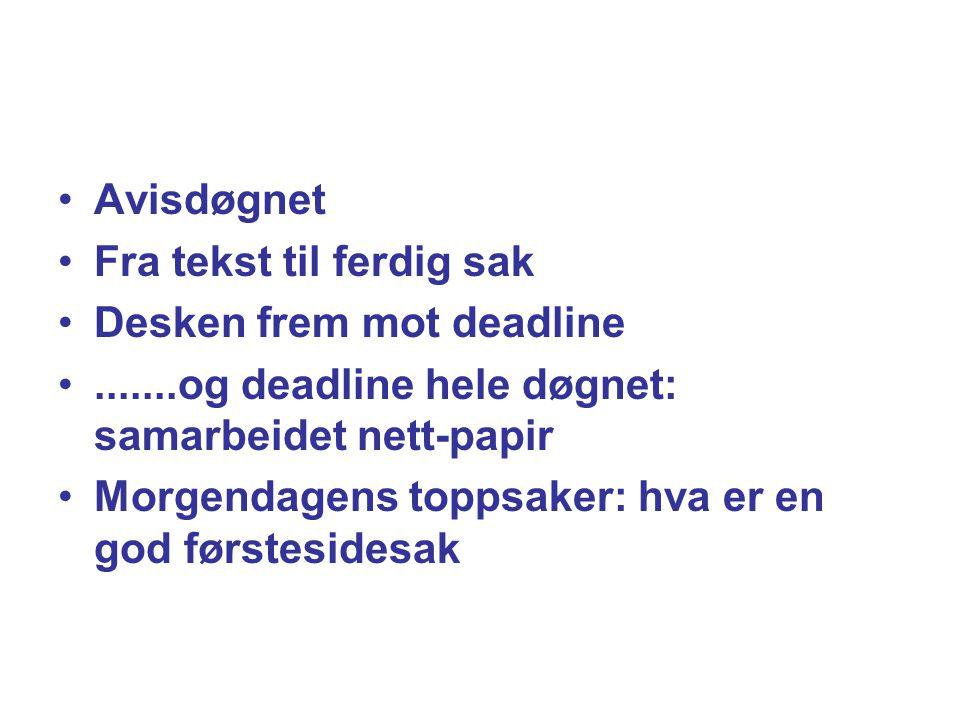 Avisdøgnet Fra tekst til ferdig sak Desken frem mot deadline.......og deadline hele døgnet: samarbeidet nett-papir Morgendagens toppsaker: hva er en g