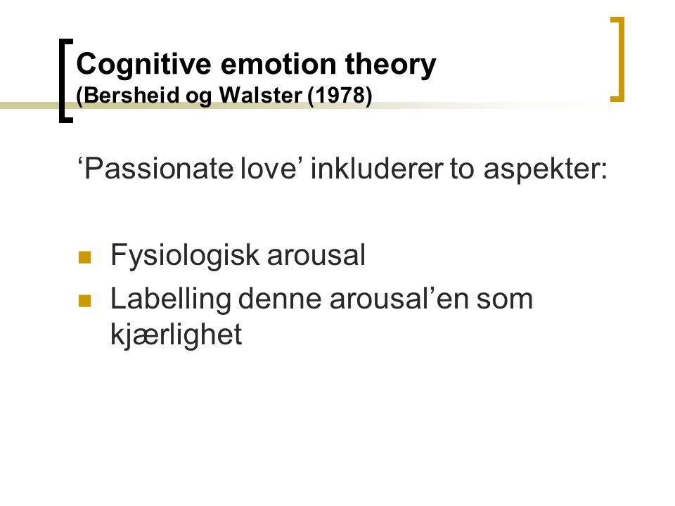 Cognitive emotion theory (Bersheid og Walster (1978) 'Passionate love' inkluderer to aspekter: Fysiologisk arousal Labelling denne arousal'en som kjær