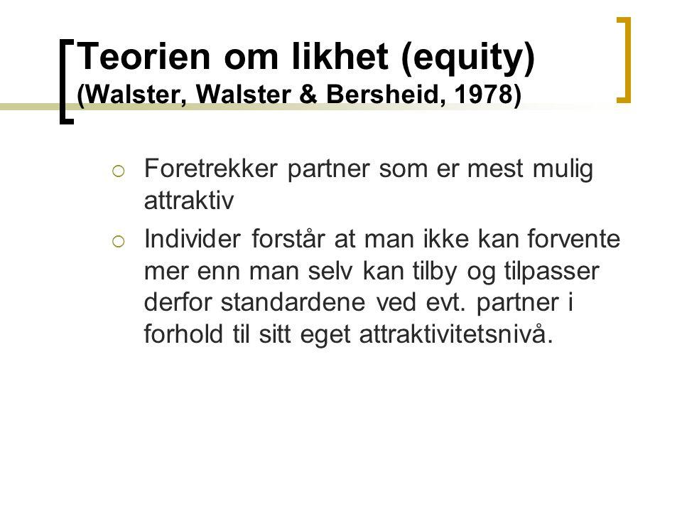 Teorien om likhet (equity) (Walster, Walster & Bersheid, 1978)  Foretrekker partner som er mest mulig attraktiv  Individer forstår at man ikke kan f