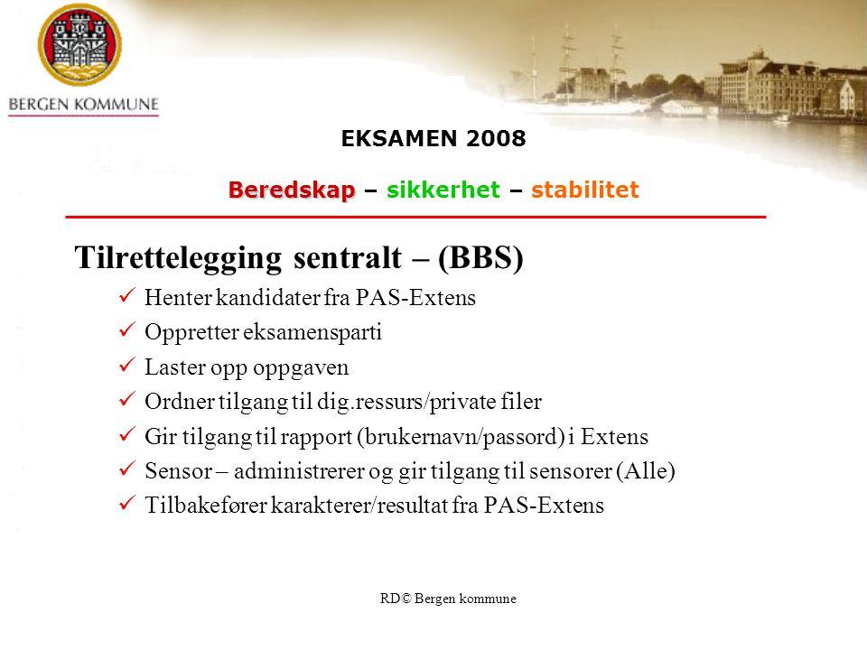 RD© Bergen kommune Tilrettelegging sentralt – (BBS) Henter kandidater fra PAS-Extens Oppretter eksamensparti Laster opp oppgaven Ordner tilgang til dig.ressurs/private filer Gir tilgang til rapport (brukernavn/passord) i Extens Sensor – administrerer og gir tilgang til sensorer (Alle) Tilbakefører karakterer/resultat fra PAS-Extens EKSAMEN 2008 Beredskap Beredskap – sikkerhet – stabilitet