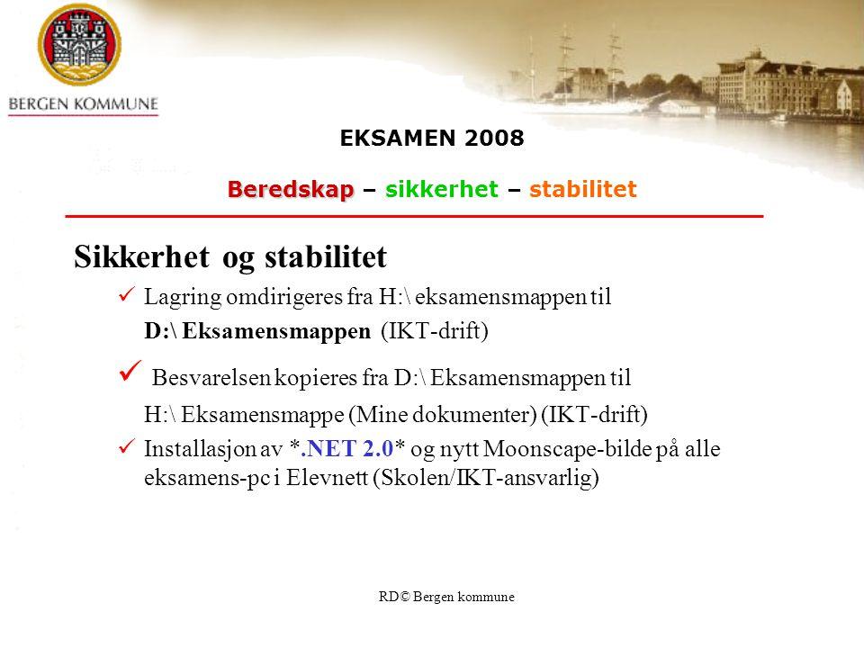 RD© Bergen kommune EKSAMEN 2008 Beredskap Beredskap – sikkerhet – stabilitet Sikkerhet og stabilitet Lagring omdirigeres fra H:\ eksamensmappen til D:\ Eksamensmappen (IKT-drift) Besvarelsen kopieres fra D:\ Eksamensmappen til H:\ Eksamensmappe (Mine dokumenter) (IKT-drift) Installasjon av *.NET 2.0* og nytt Moonscape-bilde på alle eksamens-pc i Elevnett (Skolen/IKT-ansvarlig)