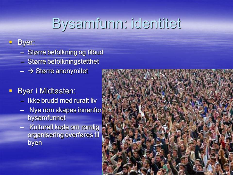 Bysamfunn: identitet  Byer: –Større befolkning og tilbud –Større befolkningstetthet –  Større anonymitet  Byer i Midtøsten: –Ikke brudd med ruralt
