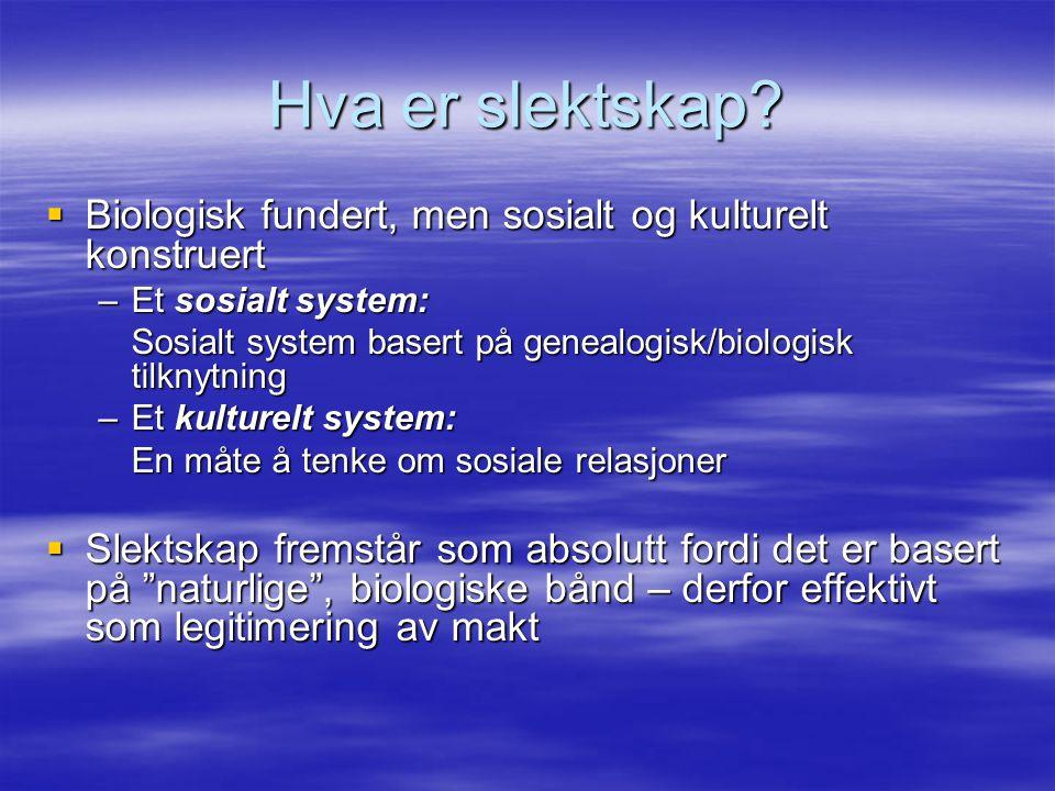 Hva er slektskap?  Biologisk fundert, men sosialt og kulturelt konstruert –Et sosialt system: Sosialt system basert på genealogisk/biologisk tilknytn