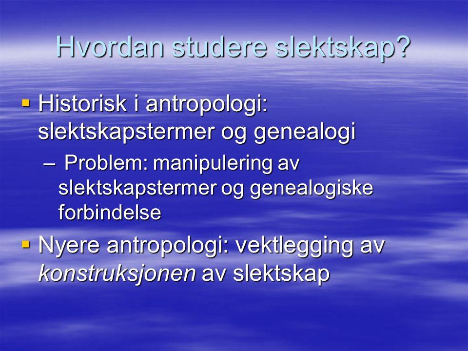 Hvordan studere slektskap?  Historisk i antropologi: slektskapstermer og genealogi – Problem: manipulering av slektskapstermer og genealogiske forbin