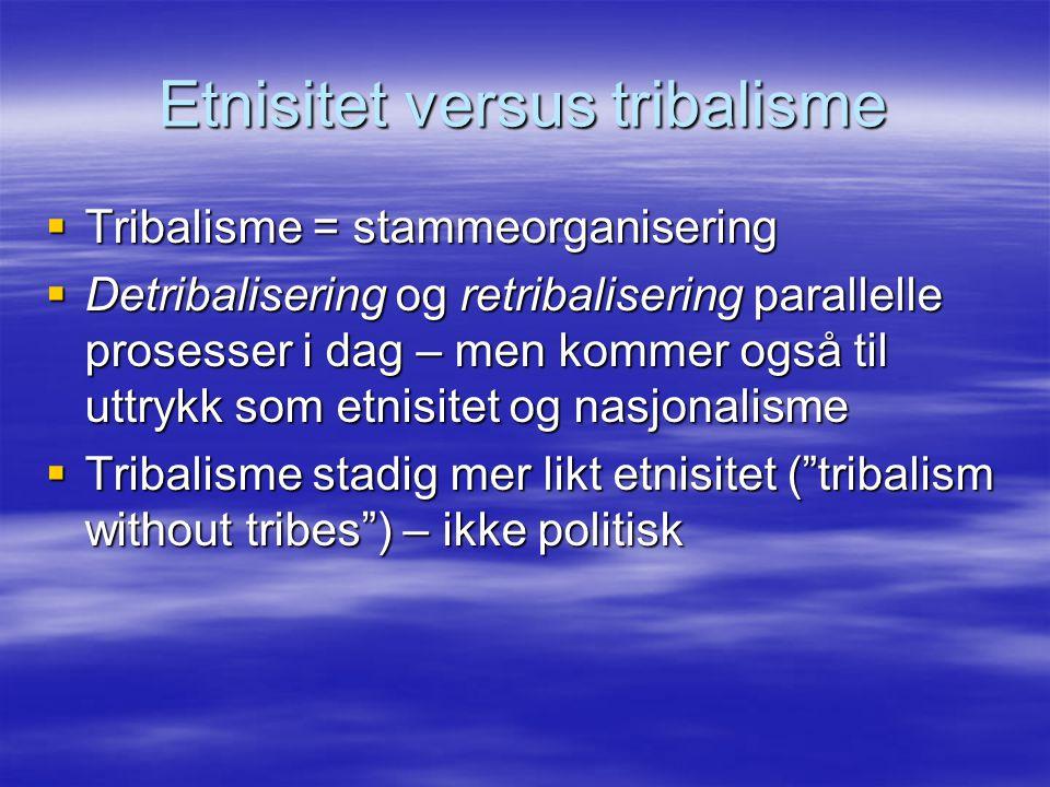 Etnisitet versus tribalisme  Tribalisme = stammeorganisering  Detribalisering og retribalisering parallelle prosesser i dag – men kommer også til ut