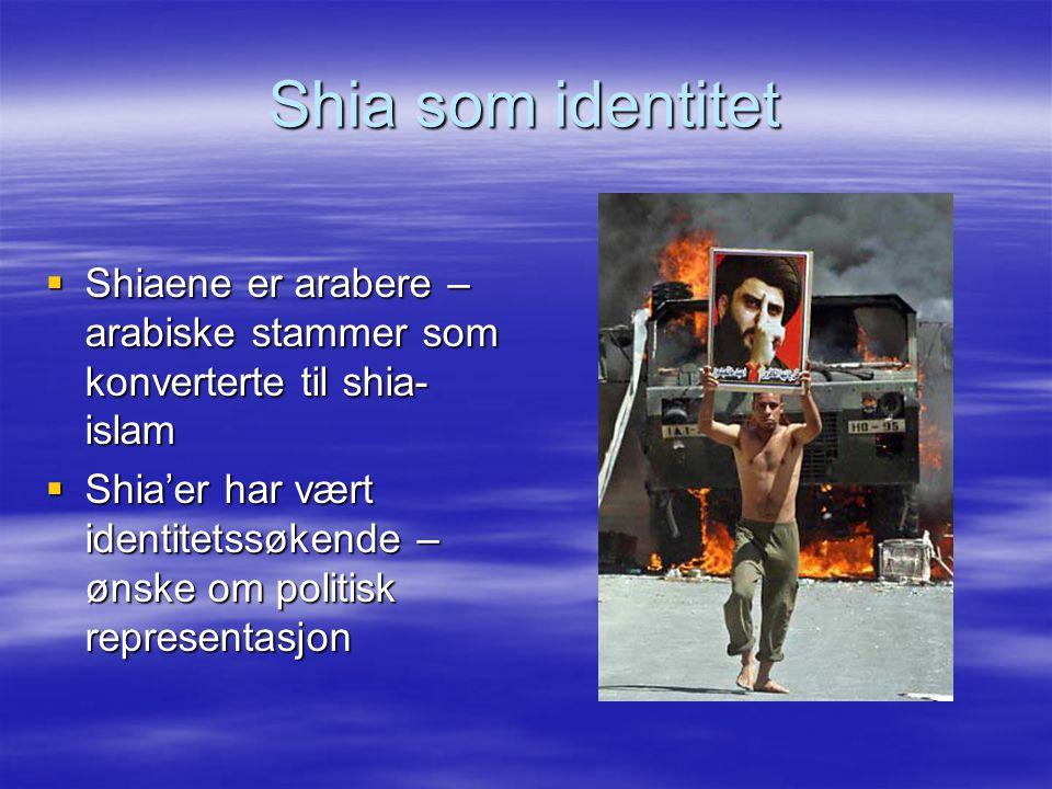 Shia som identitet  Shiaene er arabere – arabiske stammer som konverterte til shia- islam  Shia'er har vært identitetssøkende – ønske om politisk re