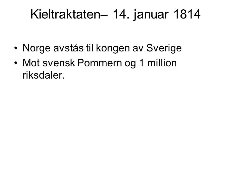 Kieltraktaten– 14. januar 1814 Norge avstås til kongen av Sverige Mot svensk Pommern og 1 million riksdaler.
