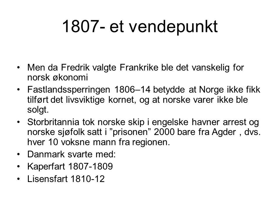 1807- et vendepunkt Men da Fredrik valgte Frankrike ble det vanskelig for norsk økonomi Fastlandssperringen 1806–14 betydde at Norge ikke fikk tilført