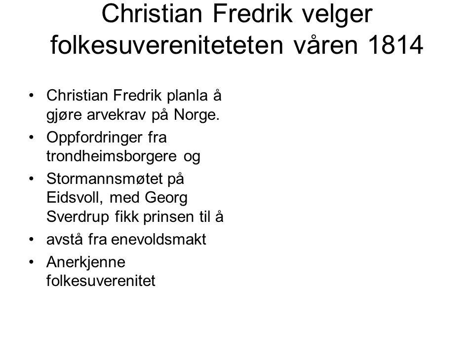 Christian Fredrik velger folkesuvereniteteten våren 1814 Christian Fredrik planla å gjøre arvekrav på Norge. Oppfordringer fra trondheimsborgere og St