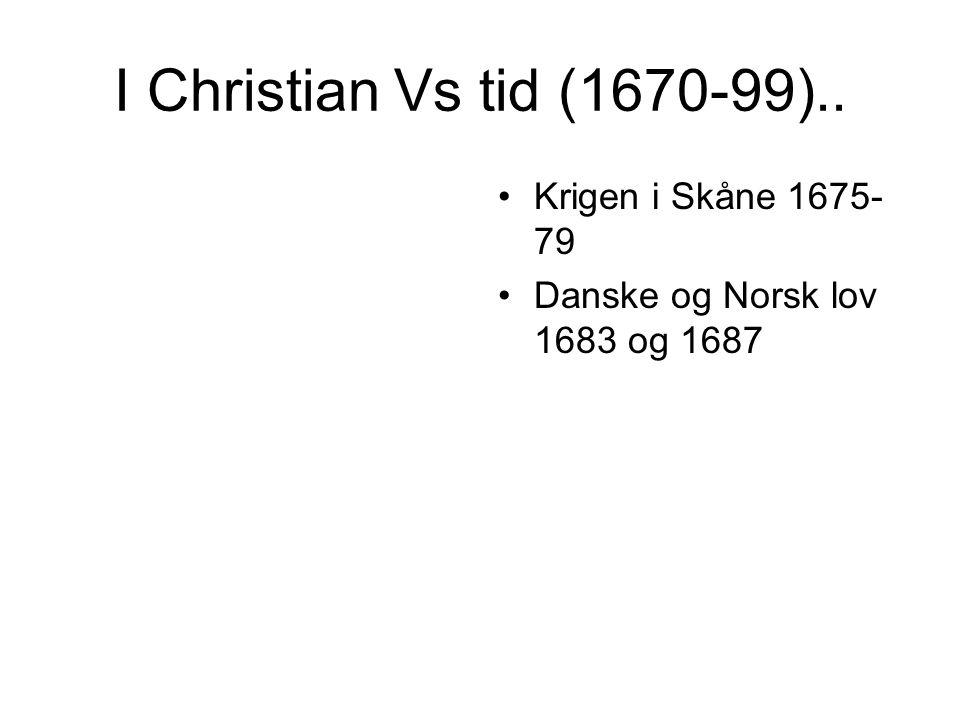 I Christian Vs tid (1670-99).. Krigen i Skåne 1675- 79 Danske og Norsk lov 1683 og 1687