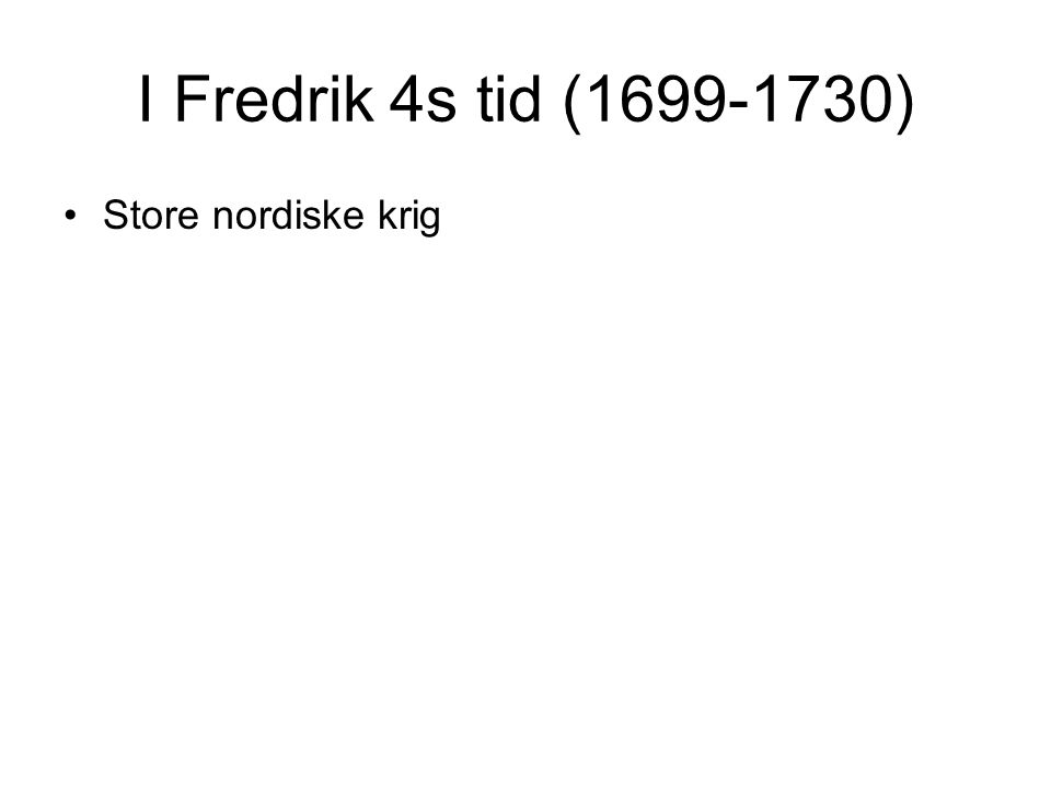 I Fredrik 4s tid (1699-1730) Store nordiske krig