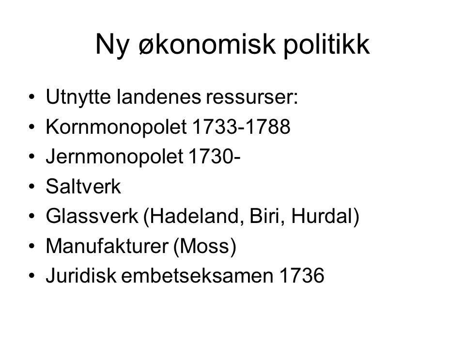 Ny økonomisk politikk Utnytte landenes ressurser: Kornmonopolet 1733-1788 Jernmonopolet 1730- Saltverk Glassverk (Hadeland, Biri, Hurdal) Manufakturer (Moss) Juridisk embetseksamen 1736