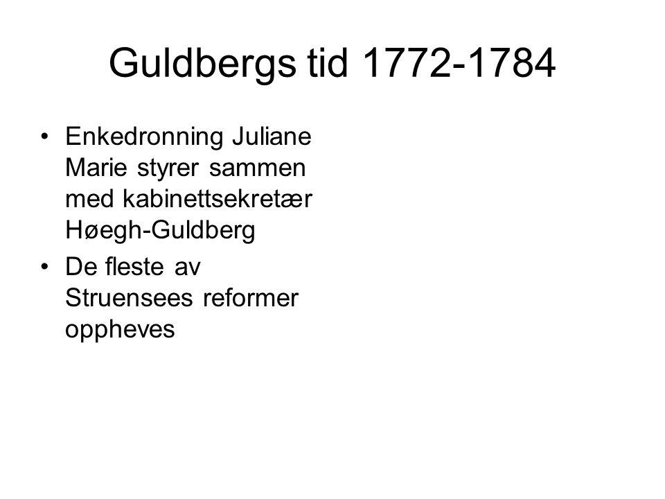 Guldbergs tid 1772-1784 Enkedronning Juliane Marie styrer sammen med kabinettsekretær Høegh-Guldberg De fleste av Struensees reformer oppheves