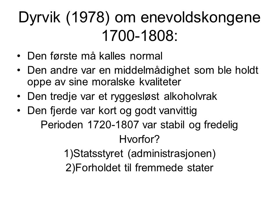 Dyrvik (1978) om enevoldskongene 1700-1808: Den første må kalles normal Den andre var en middelmådighet som ble holdt oppe av sine moralske kvaliteter Den tredje var et ryggesløst alkoholvrak Den fjerde var kort og godt vanvittig Perioden 1720-1807 var stabil og fredelig Hvorfor.