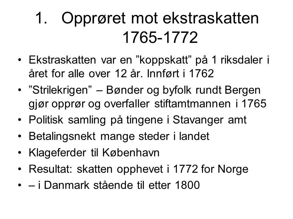 1.Opprøret mot ekstraskatten 1765-1772 Ekstraskatten var en koppskatt på 1 riksdaler i året for alle over 12 år.