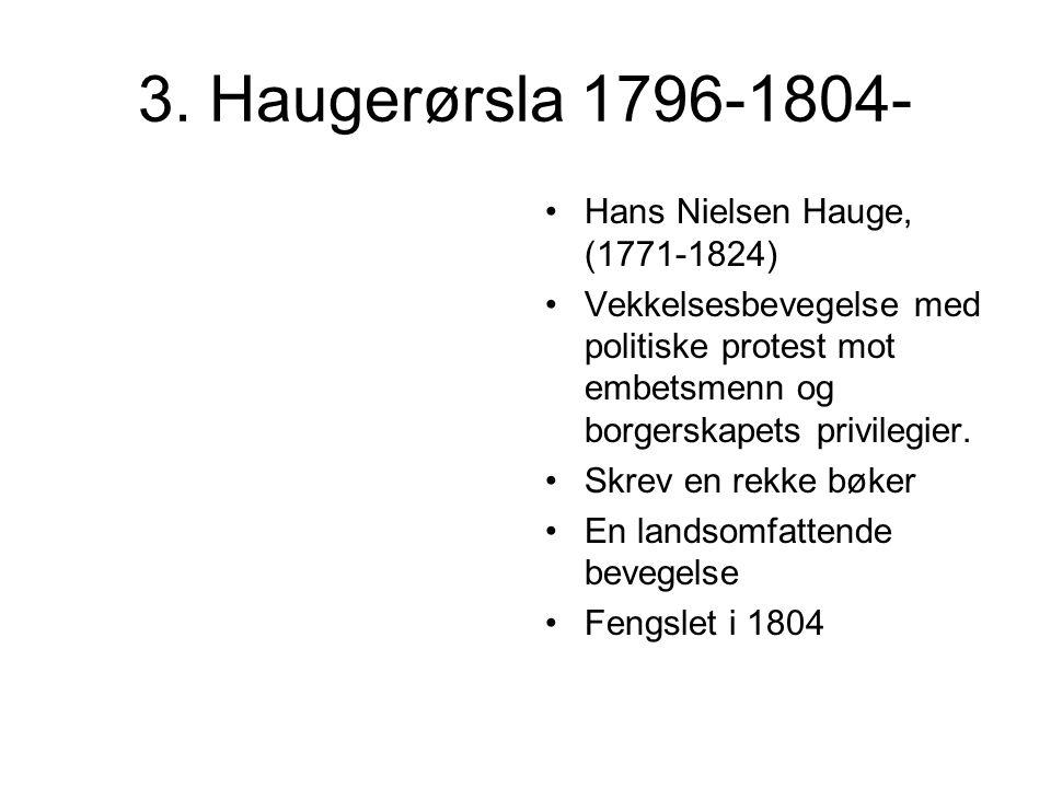 3. Haugerørsla 1796-1804- Hans Nielsen Hauge, (1771-1824) Vekkelsesbevegelse med politiske protest mot embetsmenn og borgerskapets privilegier. Skrev