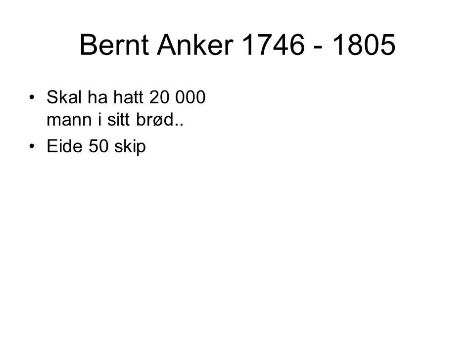 Bernt Anker 1746 - 1805 Skal ha hatt 20 000 mann i sitt brød.. Eide 50 skip