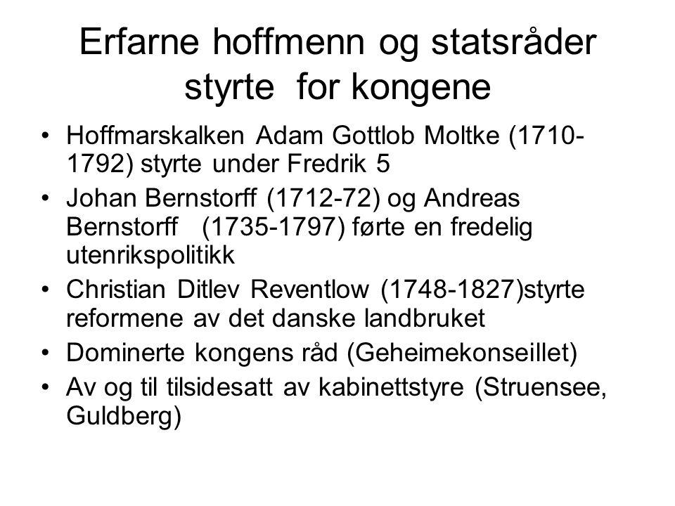 Erfarne hoffmenn og statsråder styrte for kongene Hoffmarskalken Adam Gottlob Moltke (1710- 1792) styrte under Fredrik 5 Johan Bernstorff (1712-72) og Andreas Bernstorff (1735-1797) førte en fredelig utenrikspolitikk Christian Ditlev Reventlow (1748-1827)styrte reformene av det danske landbruket Dominerte kongens råd (Geheimekonseillet) Av og til tilsidesatt av kabinettstyre (Struensee, Guldberg)