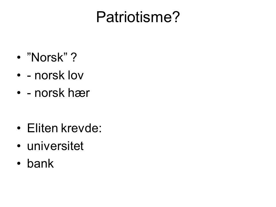 Patriotisme? Norsk ? - norsk lov - norsk hær Eliten krevde: universitet bank