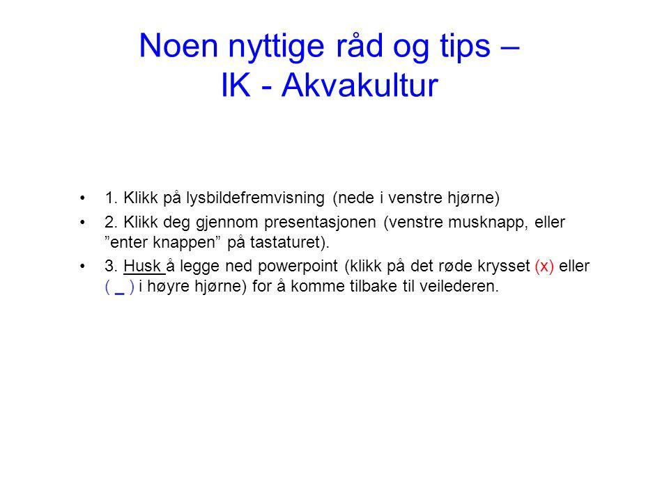 Noen nyttige råd og tips – IK - Akvakultur 1. Klikk på lysbildefremvisning (nede i venstre hjørne) 2. Klikk deg gjennom presentasjonen (venstre muskna