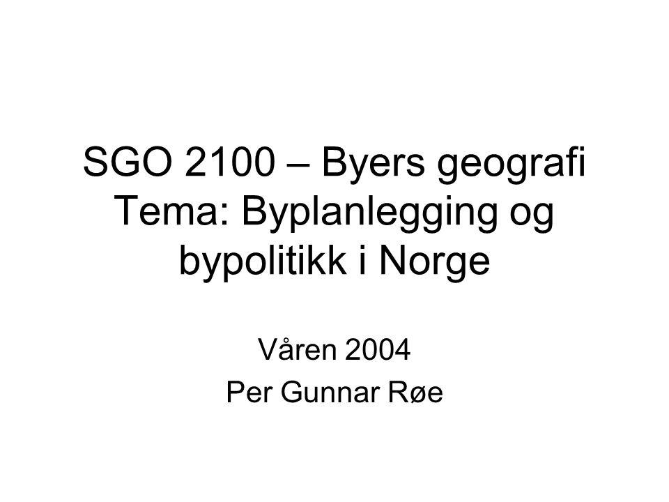 Våren 2004 Per Gunnar Røe SGO 2100 – Byers geografi Tema: Byplanlegging og bypolitikk i Norge