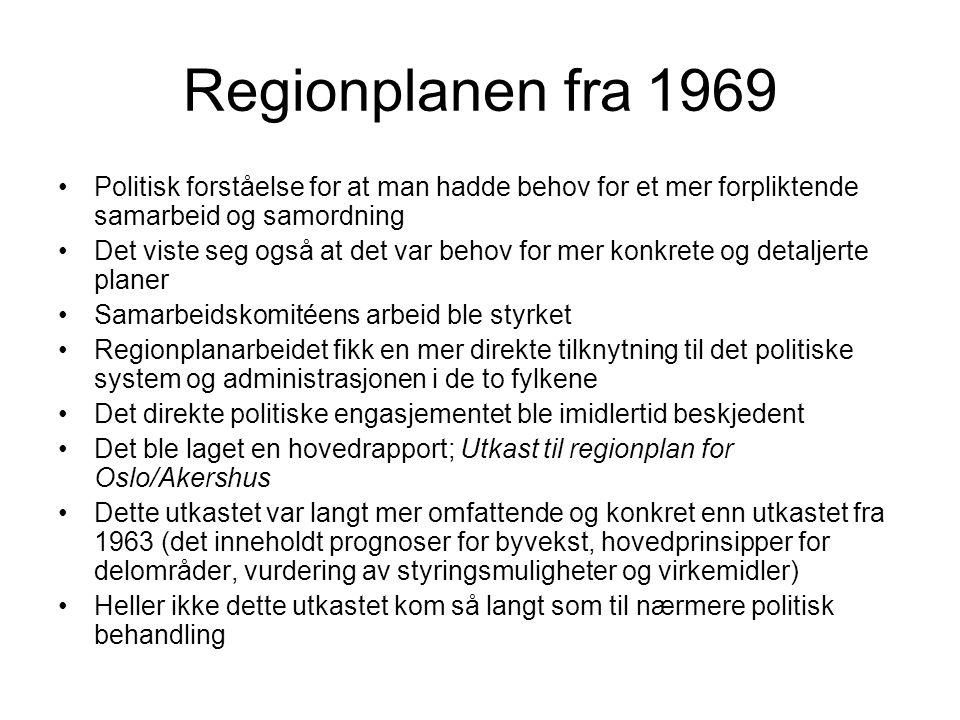 Regionplanen fra 1969 Politisk forståelse for at man hadde behov for et mer forpliktende samarbeid og samordning Det viste seg også at det var behov for mer konkrete og detaljerte planer Samarbeidskomitéens arbeid ble styrket Regionplanarbeidet fikk en mer direkte tilknytning til det politiske system og administrasjonen i de to fylkene Det direkte politiske engasjementet ble imidlertid beskjedent Det ble laget en hovedrapport; Utkast til regionplan for Oslo/Akershus Dette utkastet var langt mer omfattende og konkret enn utkastet fra 1963 (det inneholdt prognoser for byvekst, hovedprinsipper for delområder, vurdering av styringsmuligheter og virkemidler) Heller ikke dette utkastet kom så langt som til nærmere politisk behandling