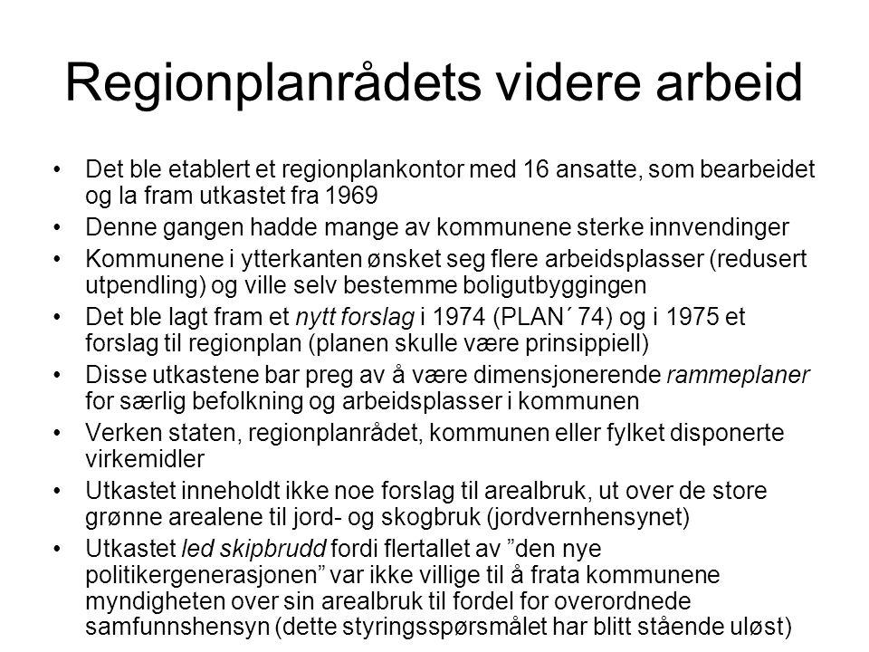 Regionplanrådets videre arbeid Det ble etablert et regionplankontor med 16 ansatte, som bearbeidet og la fram utkastet fra 1969 Denne gangen hadde mange av kommunene sterke innvendinger Kommunene i ytterkanten ønsket seg flere arbeidsplasser (redusert utpendling) og ville selv bestemme boligutbyggingen Det ble lagt fram et nytt forslag i 1974 (PLAN´ 74) og i 1975 et forslag til regionplan (planen skulle være prinsippiell) Disse utkastene bar preg av å være dimensjonerende rammeplaner for særlig befolkning og arbeidsplasser i kommunen Verken staten, regionplanrådet, kommunen eller fylket disponerte virkemidler Utkastet inneholdt ikke noe forslag til arealbruk, ut over de store grønne arealene til jord- og skogbruk (jordvernhensynet) Utkastet led skipbrudd fordi flertallet av den nye politikergenerasjonen var ikke villige til å frata kommunene myndigheten over sin arealbruk til fordel for overordnede samfunnshensyn (dette styringsspørsmålet har blitt stående uløst)