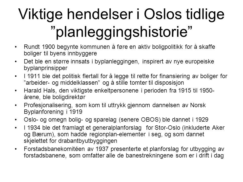 Viktige hendelser i Oslos tidlige planleggingshistorie Rundt 1900 begynte kommunen å føre en aktiv boligpolitikk for å skaffe boliger til byens innbyggere Det ble en større innsats i byplanleggingen, inspirert av nye europeiske byplanprinsipper I 1911 ble det politisk flertall for å legge til rette for finansiering av boliger for arbeider- og middelklassen og å stille tomter til disposisjon Harald Hals, den viktigste enkeltpersonene i perioden fra 1915 til 1950- årene, ble boligdirektør Profesjonalisering, som kom til uttrykk gjennom dannelsen av Norsk Byplanforening i 1919 Oslo- og omegn bolig- og sparelag (senere OBOS) ble dannet i 1929 I 1934 ble det framlagt et generalplanforslag for Stor-Oslo (inkluderte Aker og Bærum), som hadde regionplan-elementer i seg, og som dannet skjelettet for drabantbyutbyggingen Forstadsbanekomitéen av 1937 presenterte et planforslag for utbygging av forstadsbanene, som omfatter alle de banestrekningene som er i drift i dag