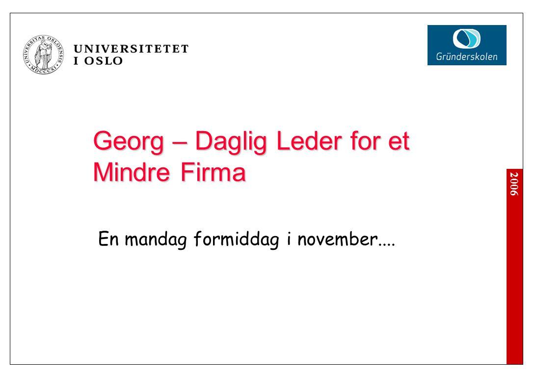2006 Georg – Daglig Leder for et Mindre Firma En mandag formiddag i november: Knut, et meget lovende nytt medlem av staben, leverte sin oppsigelse rett før helgen.
