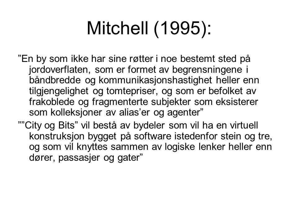 Mitchell (1995): En by som ikke har sine røtter i noe bestemt sted på jordoverflaten, som er formet av begrensningene i båndbredde og kommunikasjonshastighet heller enn tilgjengelighet og tomtepriser, og som er befolket av frakoblede og fragmenterte subjekter som eksisterer som kolleksjoner av alias'er og agenter City og Bits vil bestå av bydeler som vil ha en virtuell konstruksjon bygget på software istedenfor stein og tre, og som vil knyttes sammen av logiske lenker heller enn dører, passasjer og gater