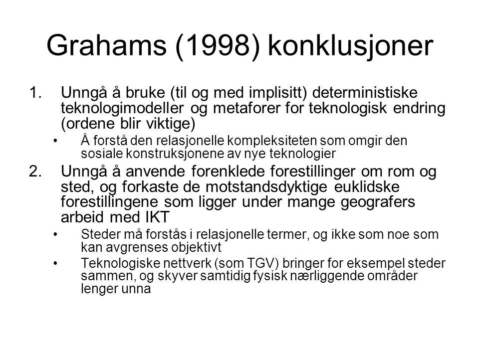 Grahams (1998) konklusjoner 1.Unngå å bruke (til og med implisitt) deterministiske teknologimodeller og metaforer for teknologisk endring (ordene blir viktige) Å forstå den relasjonelle kompleksiteten som omgir den sosiale konstruksjonene av nye teknologier 2.Unngå å anvende forenklede forestillinger om rom og sted, og forkaste de motstandsdyktige euklidske forestillingene som ligger under mange geografers arbeid med IKT Steder må forstås i relasjonelle termer, og ikke som noe som kan avgrenses objektivt Teknologiske nettverk (som TGV) bringer for eksempel steder sammen, og skyver samtidig fysisk nærliggende områder lenger unna